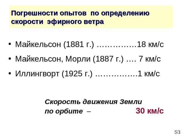 * Погрешности опытов по определению скорости эфирного ветра Майкельсон (1881 г.) ……………18 км/с Майкельсон, Морли (1887 г.) …. 7 км/с Иллингворт (1925 г.) …………….1 км/с Скорость движения Земли по орбите – 30 км/с
