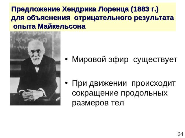 * Предложение Хендрика Лоренца (1883 г.) для объяснения отрицательного результата опыта Майкельсона Мировой эфир существует При движении происходит сокращение продольных размеров тел