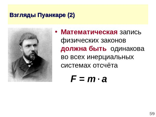 * Взгляды Пуанкаре (2) Математическая запись физических законов должна быть одинакова во всех инерциальных системах отсчёта F = m a