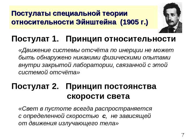 * Постулаты специальной теории относительности Эйнштейна (1905 г.) Постулат 1. Принцип относительности «Движение системы отсчёта по инерции не может быть обнаружено никакими физическими опытами внутри закрытой лаборатории, связанной с этой системой …
