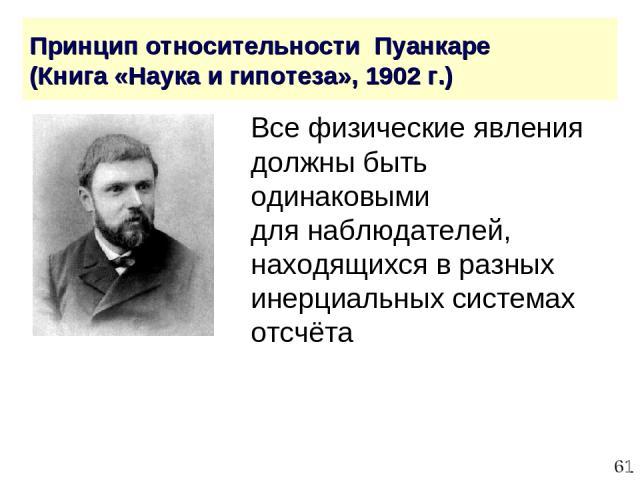 * Принцип относительности Пуанкаре (Книга «Наука и гипотеза», 1902 г.) Все физические явления должны быть одинаковыми для наблюдателей, находящихся в разных инерциальных системах отсчёта