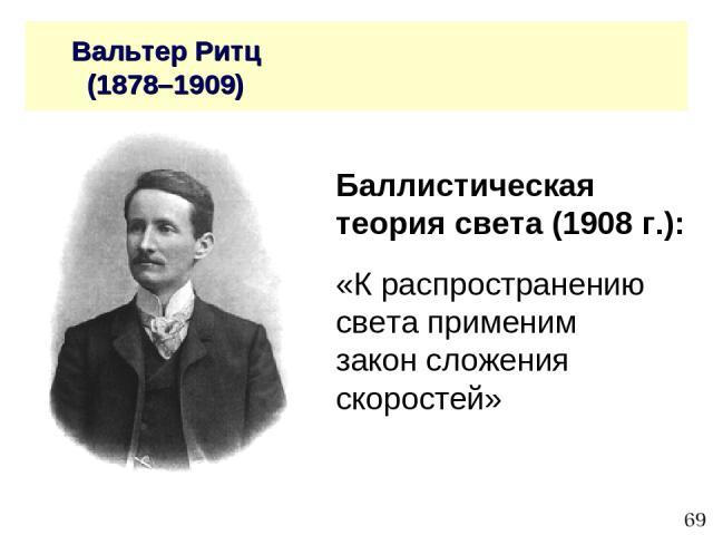 * Вальтер Ритц (1878–1909) Баллистическая теория света (1908 г.): «К распространению света применим закон сложения скоростей»