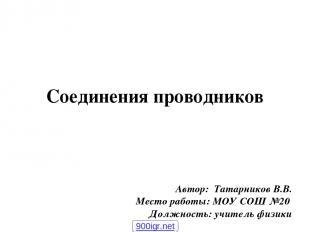Соединения проводников Автор: Татарников В.В. Место работы: МОУ СОШ №20 Должност