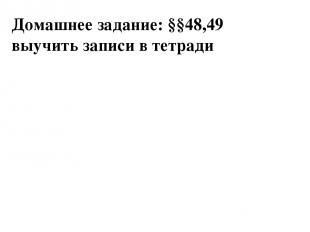Домашнее задание: §§48,49 выучить записи в тетради