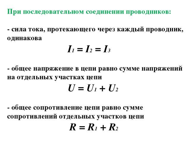 При последовательном соединении проводников: - сила тока, протекающего через каждый проводник, одинакова I1 = I2 = I3 - общее напряжение в цепи равно сумме напряжений на отдельных участках цепи U = U1 + U2 - общее сопротивление цепи равно сумме сопр…