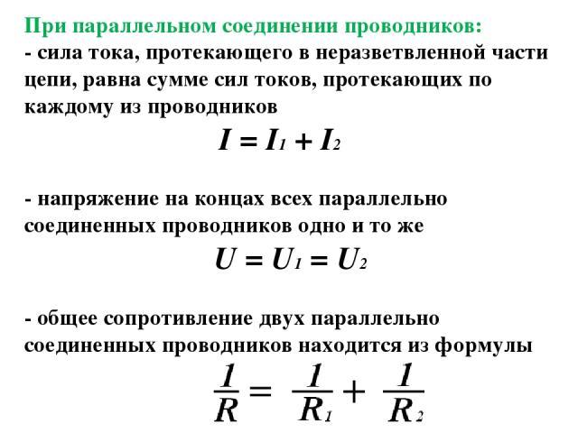 При параллельном соединении проводников: - сила тока, протекающего в неразветвленной части цепи, равна сумме сил токов, протекающих по каждому из проводников I = I1 + I2 - напряжение на концах всех параллельно соединенных проводников одно и то же U …