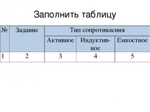 Заполнить таблицу № Задание Тип сопротивления Активное Индуктив- ное Емкостное 1