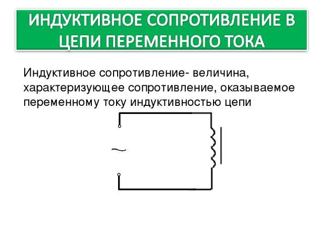 Индуктивное сопротивление- величина, характеризующее сопротивление, оказываемое переменному току индуктивностью цепи