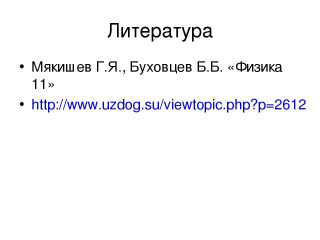 Литература Мякишев Г.Я., Буховцев Б.Б. «Физика 11» http://www.uzdog.su/viewtopic.php?p=2612