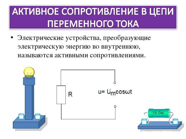 Электрические устройства, преобразующие электрическую энергию во внутреннюю, называются активными сопротивлениями.