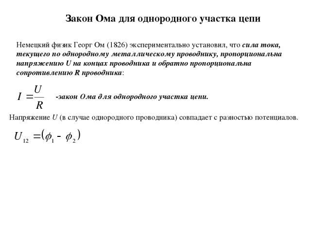 Закон Ома для однородного участка цепи Немецкий физик Георг Ом (1826) экспериментально установил, что сила тока, текущего по однородному металлическому проводнику, пропорциональна напряжению U на концах проводника и обратно пропорциональна сопротивл…
