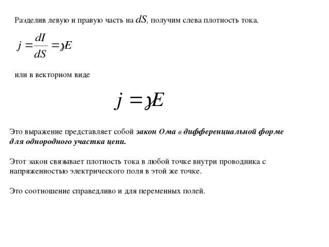 Разделив левую и правую часть на dS, получим слева плотность тока. или в векторном виде Это выражение представляет собой закон Ома в дифференциальной форме для однородного участка цепи. Этот закон связывает плотность тока в любой точке внутри провод…