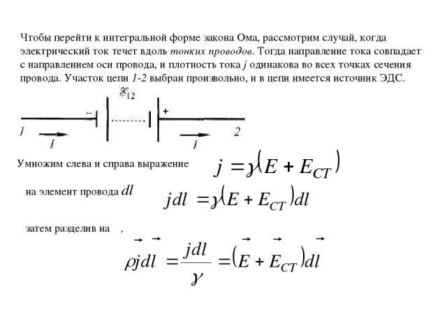 Чтобы перейти к интегральной форме закона Ома, рассмотрим случай, когда электрический ток течет вдоль тонких проводов. Тогда направление тока совпадает с направлением оси провода, и плотность тока j одинакова во всех точках сечения провода. Участок …