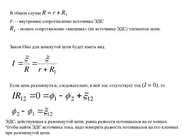 В общем случае R = r + R1 r — внутреннее сопротивление источника ЭДС R1 – полное сопротивление «внешних» (не источника ЭДС) элементов цепи. Закон Ома для замкнутой цепи будет иметь вид Если цепь разомкнута и, следовательно, в ней ток отсутствует ток…