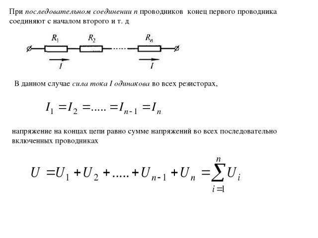 напряжение на концах цепи равно сумме напряжений во всех последовательно включенных проводниках В данном случае сила тока I одинакова во всех резисторах, При последовательном соединении п проводников конец первого проводника соединяют с началом втор…