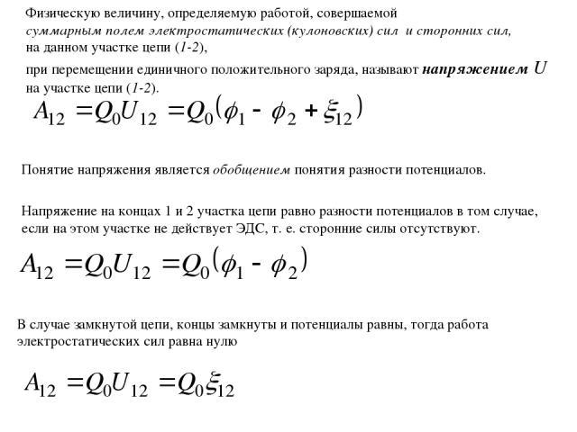 Физическую величину, определяемую работой, совершаемой суммарным полем электростатических (кулоновских) сил и сторонних сил, на данном участке цепи (1-2), при перемещении единичного положительного заряда, называют напряжением U на участке цепи (1-2)…