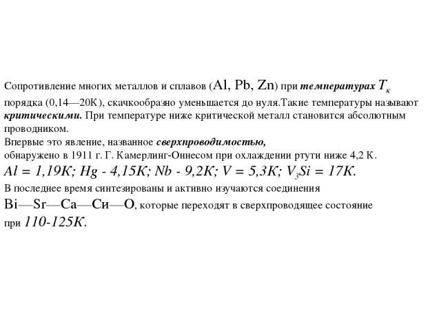 Сопротивление многих металлов и сплавов (Al, Pb, Zn) при температурах Тк порядка (0,14—20К), скачкообразно уменьшается до нуля.Такие температуры называют критическими. При температуре ниже критической металл становится абсолютным проводником. Впервы…