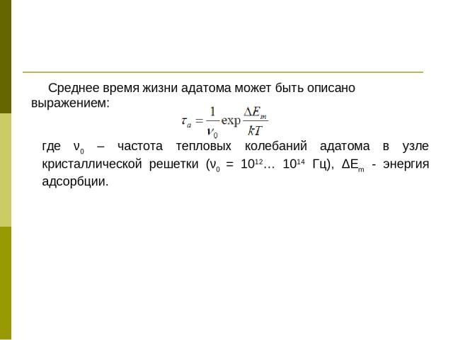 Среднее время жизни адатома может быть описано выражением: где ν0 – частота тепловых колебаний адатома в узле кристаллической решетки (ν0 = 1012… 1014 Гц), ΔΕm - энергия адсорбции.