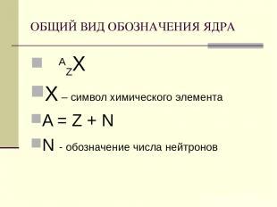 ОБЩИЙ ВИД ОБОЗНАЧЕНИЯ ЯДРА AZХ Х – символ химического элемента A = Z + N N - обо