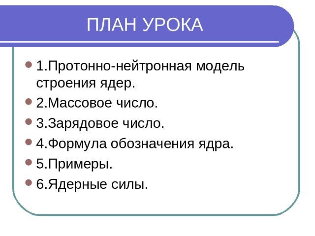 ПЛАН УРОКА 1.Протонно-нейтронная модель строения ядер. 2.Массовое число. 3.Зарядовое число. 4.Формула обозначения ядра. 5.Примеры. 6.Ядерные силы.