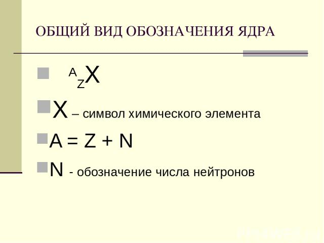 ОБЩИЙ ВИД ОБОЗНАЧЕНИЯ ЯДРА AZХ Х – символ химического элемента A = Z + N N - обозначение числа нейтронов