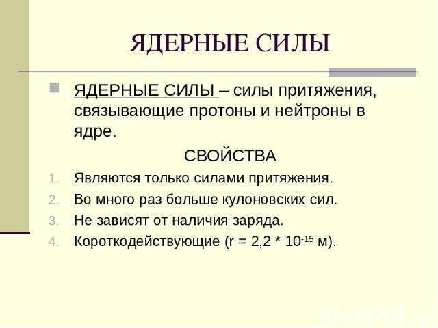 ЯДЕРНЫЕ СИЛЫ ЯДЕРНЫЕ СИЛЫ – силы притяжения, связывающие протоны и нейтроны в ядре. СВОЙСТВА Являются только силами притяжения. Во много раз больше кулоновских сил. Не зависят от наличия заряда. Короткодействующие (r = 2,2 * 10-15 м).