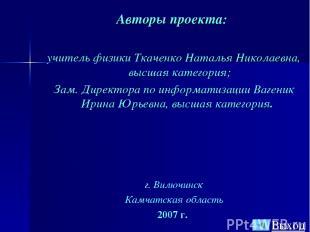 Авторы проекта: учитель физики Ткаченко Наталья Николаевна, высшая категория; За