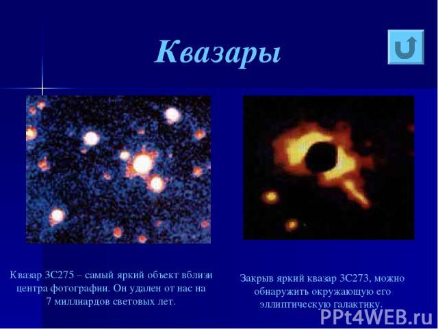 Квазары Квазар 3C275 – самый яркий объект вблизи центра фотографии. Он удален от нас на 7миллиардов световых лет. Закрыв яркий квазар 3C273, можно обнаружить окружающую его эллиптическую галактику.