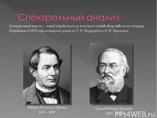 Густав Роберт Кирхгоф 1824 - 1887 Роберт Вильгельм Бунзен 1811 - 1899 Спектральн