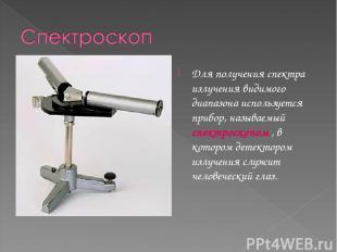 Для получения спектра излучения видимого диапазона используется прибор, называем