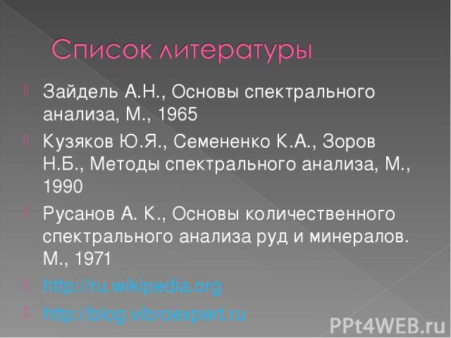 Зайдель А.Н., Основы спектрального анализа, М., 1965 Кузяков Ю.Я., Семененко К.А., Зоров Н.Б., Методы спектрального анализа, М., 1990 Русанов А. К., Основы количественного спектрального анализа руд и минералов. М., 1971 http://ru.wikipedia.org http:…