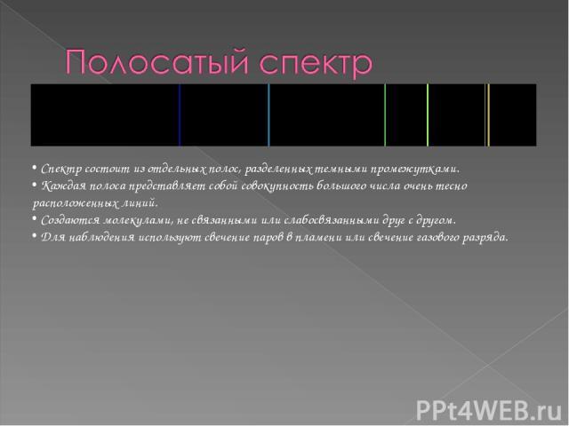 Спектр состоит из отдельных полос, разделенных темными промежутками. Каждая полоса представляет собой совокупность большого числа очень тесно расположенных линий. Создаются молекулами, не связанными или слабосвязанными друг с другом. Для наблюдения …