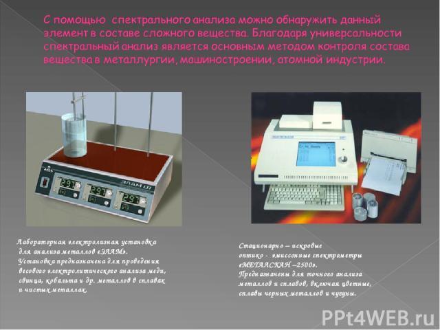 Стационарно – искровые оптико - эмиссонные спектрометры «МЕТАЛСКАН –2500». Предназначены для точного анализа металлов и сплавов, включая цветные, сплавы черных металлов и чугуны. Лабораторная электролизная установка для анализа металлов «ЭЛАМ». Уста…