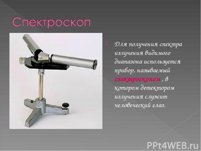 Для получения спектра излучения видимого диапазона используется прибор, называемый спектроскопом , в котором детектором излучения служит человеческий глаз.
