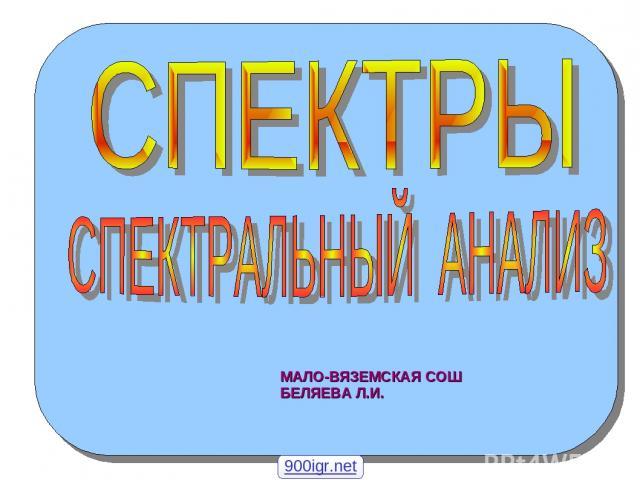 МАЛО-ВЯЗЕМСКАЯ СОШ БЕЛЯЕВА Л.И. 900igr.net