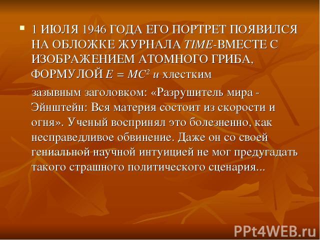 1 ИЮЛЯ 1946 ГОДА ЕГО ПОРТРЕТ ПОЯВИЛСЯ НА ОБЛОЖКЕ ЖУРНАЛА TIME-ВМЕСТЕ С ИЗОБРАЖЕНИЕМ АТОМНОГО ГРИБА, ФОРМУЛОЙ Е = МС2 и хлестким зазывным заголовком: «Разрушитель мира - Эйнштейн: Вся материя состоит из скорости и огня». Ученый воспринял это болезнен…