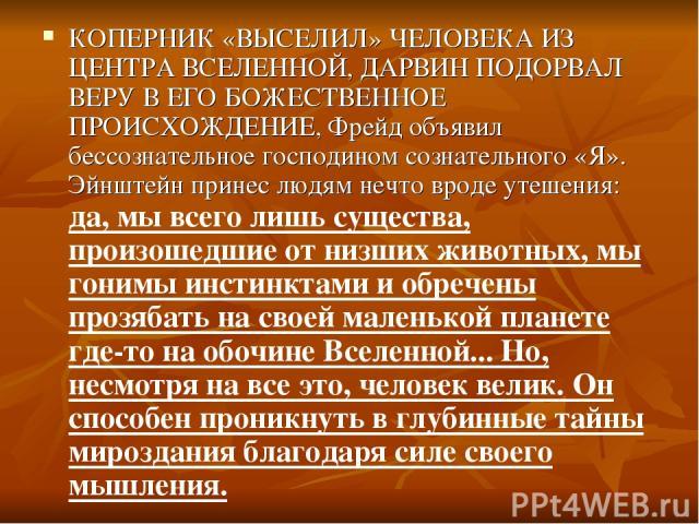 КОПЕРНИК «ВЫСЕЛИЛ» ЧЕЛОВЕКА ИЗ ЦЕНТРА ВСЕЛЕННОЙ, ДАРВИН ПОДОРВАЛ ВЕРУ В ЕГО БОЖЕСТВЕННОЕ ПРОИСХОЖДЕНИЕ, Фрейд объявил бессознательное господином сознательного «Я». Эйнштейн принес людям нечто вроде утешения: да, мы всего лишь существа, произошедшие …