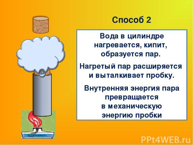 * Вода в цилиндре нагревается, кипит, образуется пар. Нагретый пар расширяется и выталкивает пробку. Внутренняя энергия пара превращается в механическую энергию пробки Способ 2