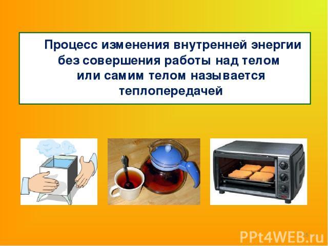 Процесс изменения внутренней энергии без совершения работы над телом или самим телом называется теплопередачей *
