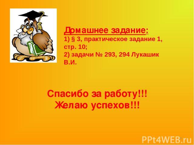 Домашнее задание: 1) § 3, практическое задание 1, стр. 10; 2) задачи № 293, 294 Лукашик В.И. * Спасибо за работу!!! Желаю успехов!!!