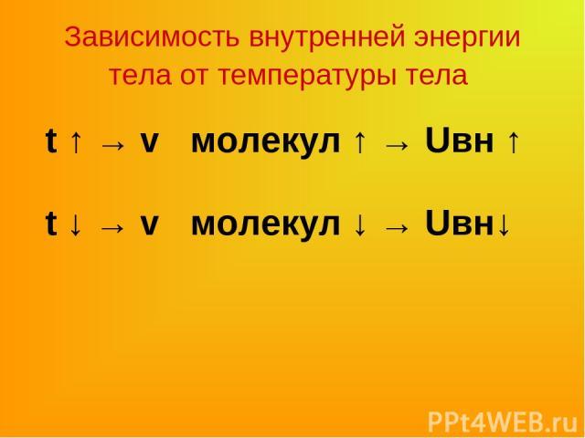 t ↑ → v молекул ↑ → Uвн ↑ Зависимость внутренней энергии тела от температуры тела t ↓ → v молекул ↓ → Uвн↓