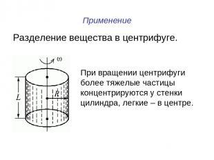 Применение Разделение вещества в центрифуге. При вращении центрифуги более тяжел