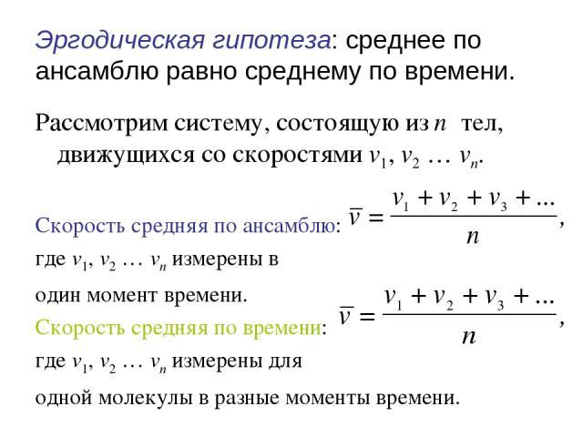 Эргодическая гипотеза: среднее по ансамблю равно среднему по времени. Рассмотрим систему, состоящую из n тел, движущихся со скоростями v1, v2 … vn. Скорость средняя по ансамблю: где v1, v2 … vn измерены в один момент времени. Скорость средняя по вре…
