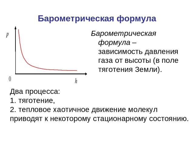Барометрическая формула Барометрическая формула – зависимость давления газа от высоты (в поле тяготения Земли). Два процесса: 1. тяготение, 2. тепловое хаотичное движение молекул приводят к некоторому стационарному состоянию.