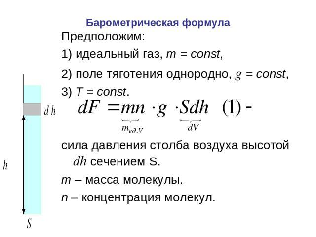 Барометрическая формула Предположим: 1) идеальный газ, m=const, 2) поле тяготения однородно, g=const, 3) T=const. сила давления столба воздуха высотой dh сечением S. m – масса молекулы. n – концентрация молекул.