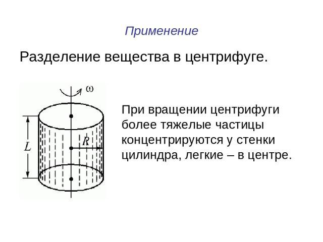 Применение Разделение вещества в центрифуге. При вращении центрифуги более тяжелые частицы концентрируются у стенки цилиндра, легкие – в центре.