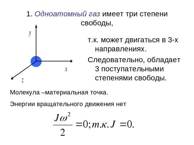1. Одноатомный газ имеет три степени свободы, т.к. может двигаться в 3-х направлениях. Следовательно, обладает 3 поступательными степенями свободы. Молекула –материальная точка. Энергии вращательного движения нет