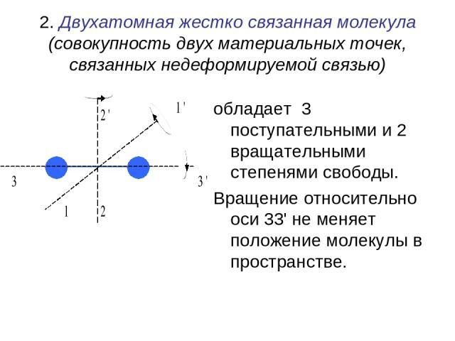 2. Двухатомная жестко связанная молекула (совокупность двух материальных точек, связанных недеформируемой связью) обладает 3 поступательными и 2 вращательными степенями свободы. Вращение относительно оси 33' не меняет положение молекулы в пространстве.