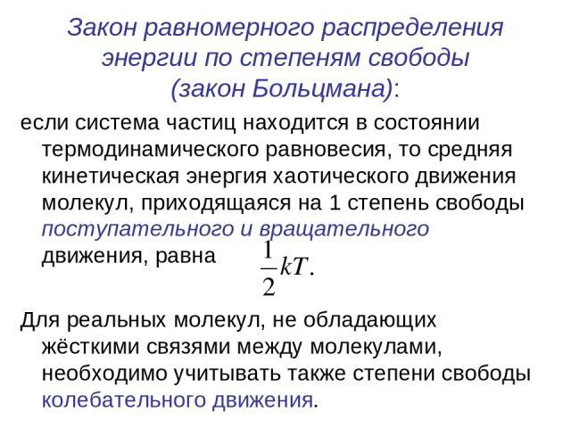 Закон равномерного распределения энергии по степеням свободы (закон Больцмана): если система частиц находится в состоянии термодинамического равновесия, то средняя кинетическая энергия хаотического движения молекул, приходящаяся на 1 степень свободы…