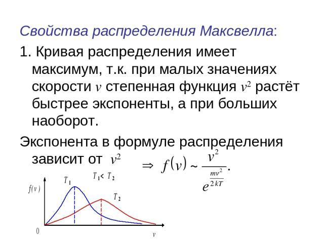 Свойства распределения Максвелла: 1. Кривая распределения имеет максимум, т.к. при малых значениях скорости v степенная функция v2 растёт быстрее экспоненты, а при больших наоборот. Экспонента в формуле распределения зависит от v2